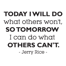 Today I will do what others won't so that tomorrow I can do what other's can't. -Jerry Rice