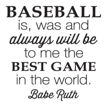 Baseball is, was and always will be to me the best game in the world. -Babe Ruth