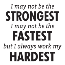 I may not be the strongest I may not be the fastest but I always work my hardest