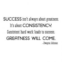 Success isn't always about greatness. It's about consistency. Consistent hard word leads to success. Greatness will come - Dwayne Johnson wall quotes vinyl lettering wall decal sports quotes home decor the rock