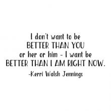 I don't want to be better than you or her or him - I am to be better than I am right now. -Kerri Walsh Jennings wall quotes vinyl lettering wall decal home decor sports olympic volleyball gym workout