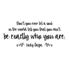 Don't you ever let a soul in the world tell you that you can't be exactly who you are. Lady Gaga wall quotes vinyl lettering wall decal home decor music lyrics style inspiration fashion design designer unique