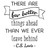 There are far better things ahead than we ever leave behind-C.S.Lewis