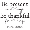 Be present in all things. Be thankful for all things.